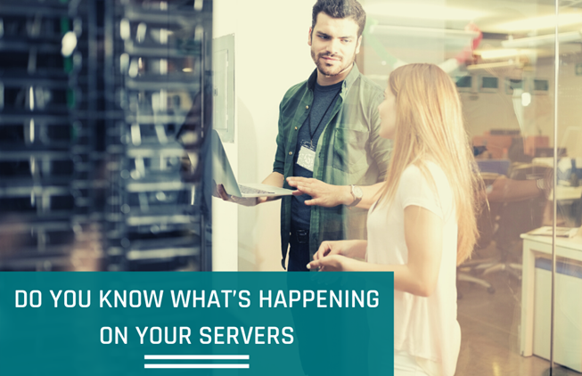DO YOU KNOW WHAT'S HAPPENING ON YOUR SERVERS, EVEN WHEN YOU AREN'T THERE TO SEE IT?